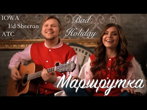 Bad Holiday - Маршрутка (IOWA, ED SHEERAN, ATC COVER)